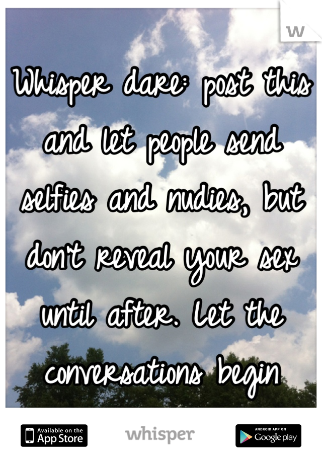Whisper dare: post this and let people send selfies and nudies, but don't reveal your sex until after. Let the conversations begin