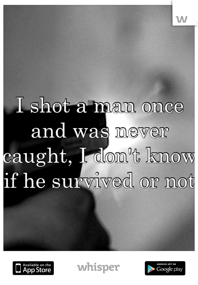 I shot a man once and was never caught, I don't know if he survived or not