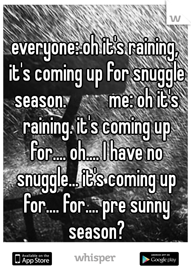 everyone: oh it's raining, it's coming up for snuggle season.           me: oh it's raining. it's coming up for.... oh.... I have no snuggle... it's coming up for.... for.... pre sunny season?