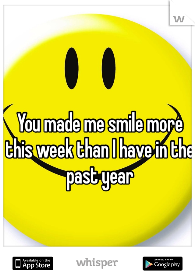 You made me smile more this week than I have in the past year