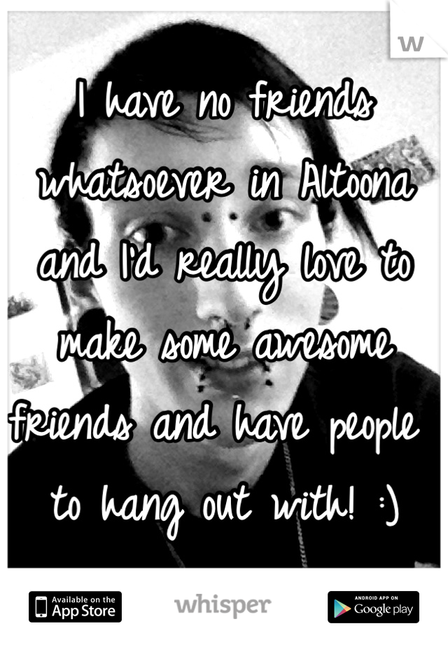 I have no friends whatsoever in Altoona and I'd really love to make some awesome friends and have people to hang out with! :)