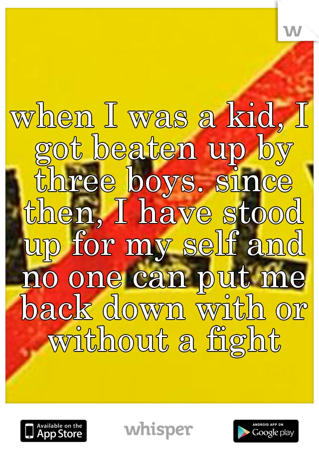 when I was a kid, I got beaten up by three boys. since then, I have stood up for my self and no one can put me back down with or without a fight