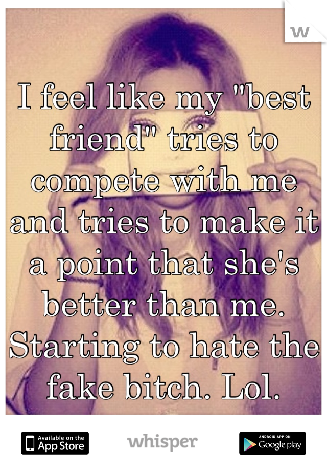 """I feel like my """"best friend"""" tries to compete with me and tries to make it a point that she's better than me.  Starting to hate the fake bitch. Lol."""