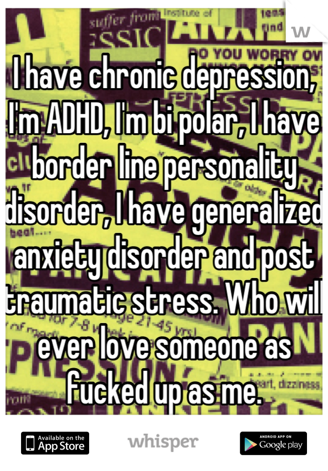 I have chronic depression, I'm ADHD, I'm bi polar, I have border line personality disorder, I have generalized anxiety disorder and post traumatic stress. Who will ever love someone as fucked up as me.