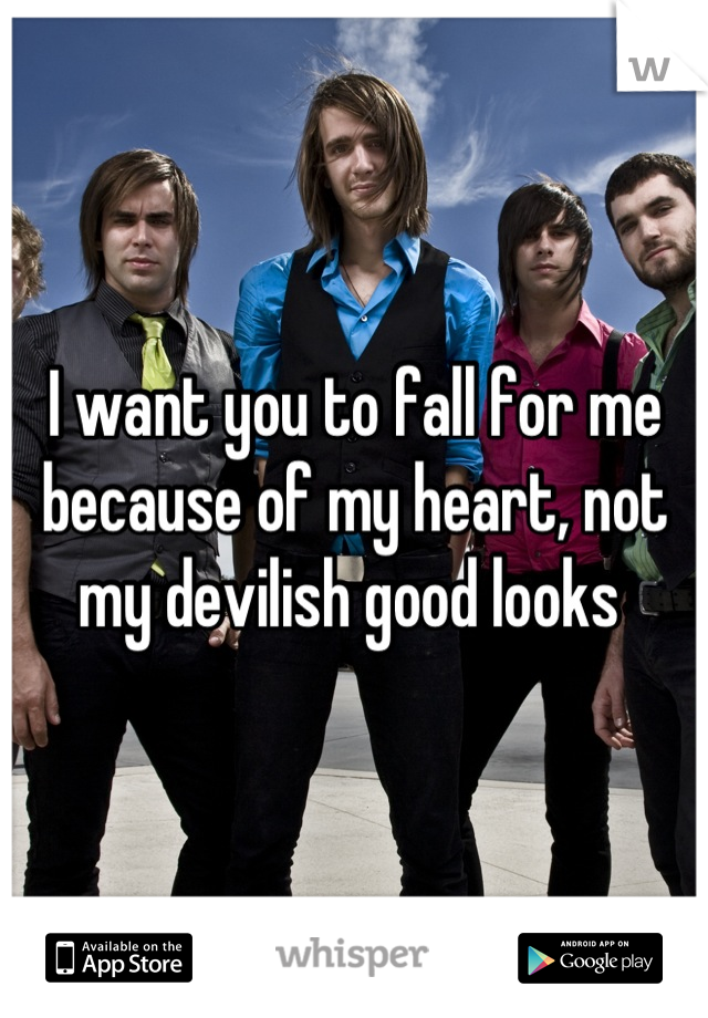 I want you to fall for me because of my heart, not my devilish good looks