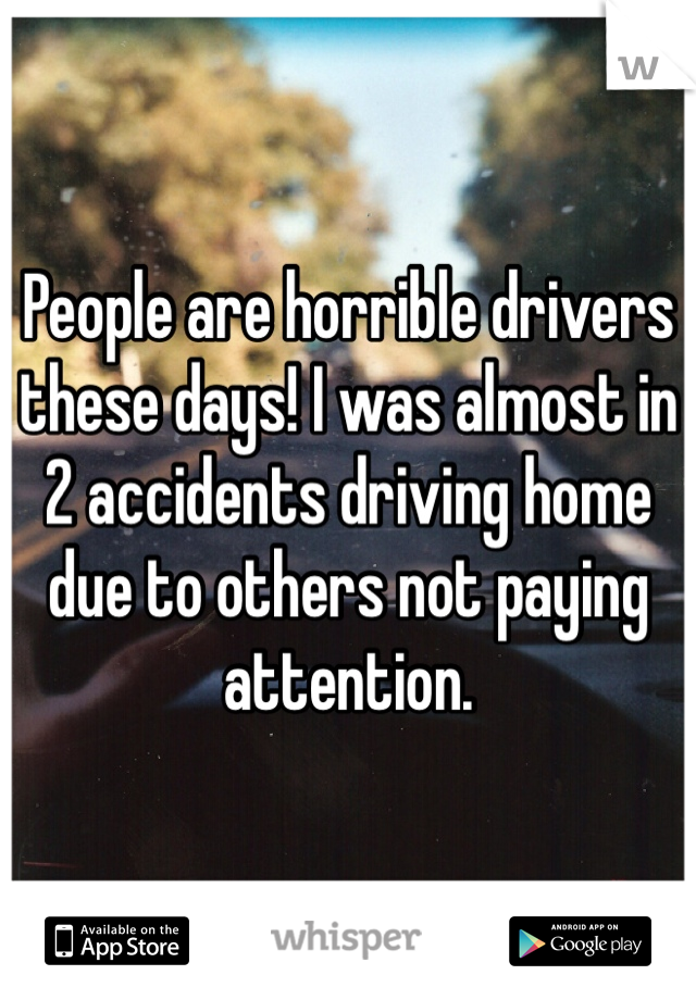 People are horrible drivers these days! I was almost in 2 accidents driving home due to others not paying attention.