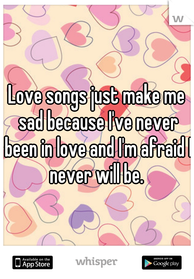 Love songs just make me sad because I've never been in love and I'm afraid I never will be.