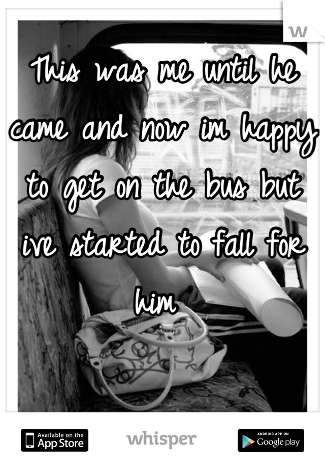 This was me until he came and now im happy to get on the bus but ive started to fall for him