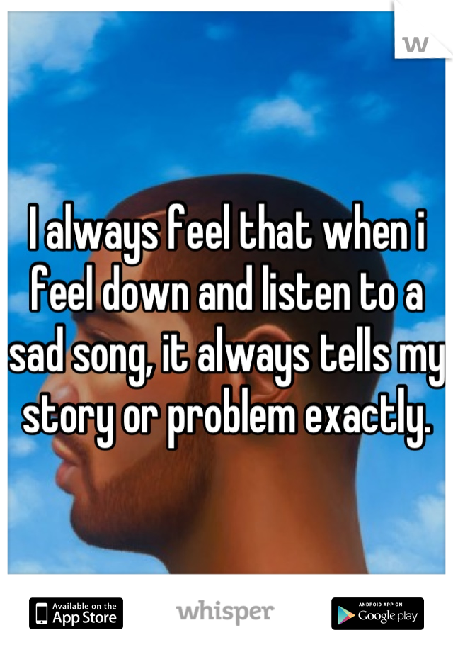 I always feel that when i feel down and listen to a sad song, it always tells my story or problem exactly.
