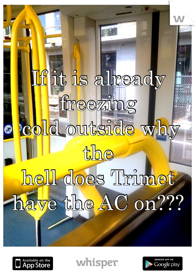 If it is already freezing  cold outside why the  hell does Trimet  have the AC on???