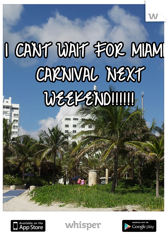 I CANT WAIT FOR MIAMI CARNIVAL NEXT WEEKEND!!!!!!