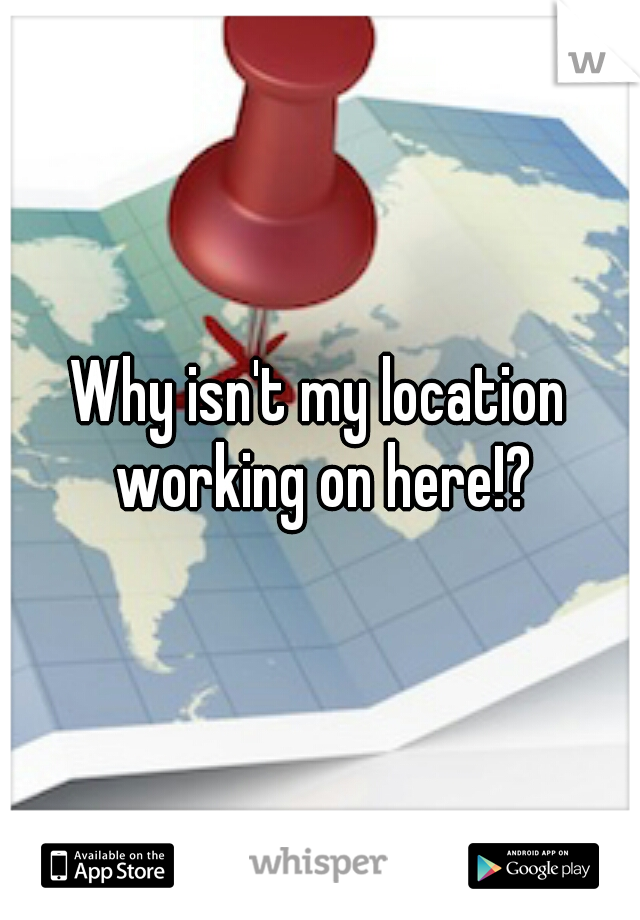 Why isn't my location working on here!?