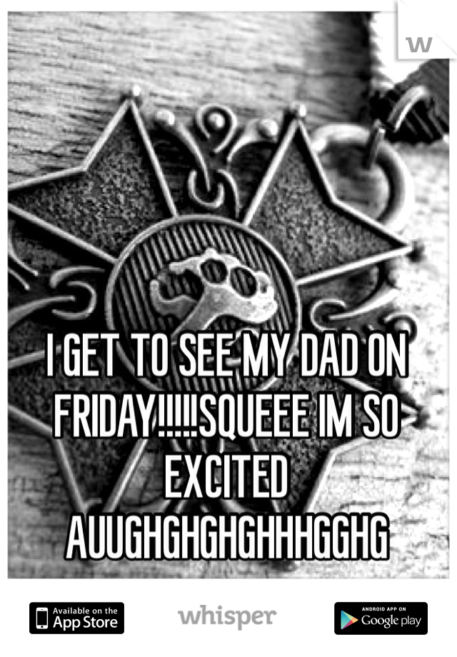 I GET TO SEE MY DAD ON FRIDAY!!!!!SQUEEE IM SO EXCITED AUUGHGHGHGHHHGGHG
