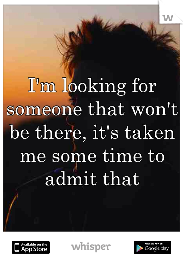 I'm looking for someone that won't be there, it's taken me some time to admit that