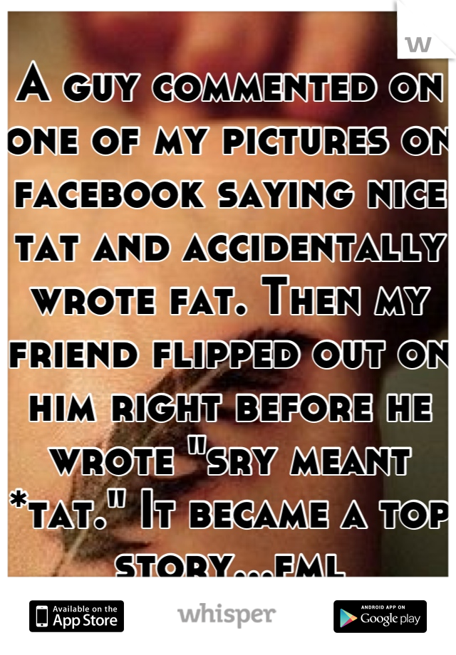 "A guy commented on one of my pictures on facebook saying nice tat and accidentally wrote fat. Then my friend flipped out on him right before he wrote ""sry meant *tat."" It became a top story...fml"