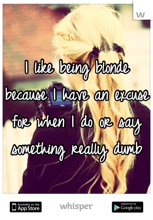 I like being blonde because I have an excuse for when I do or say something really dumb