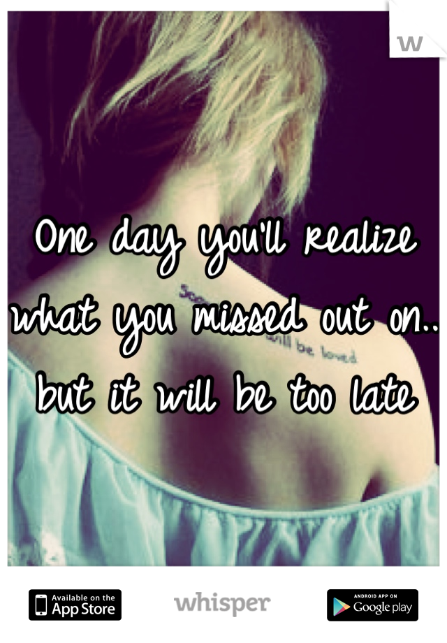 One day you'll realize what you missed out on.. but it will be too late