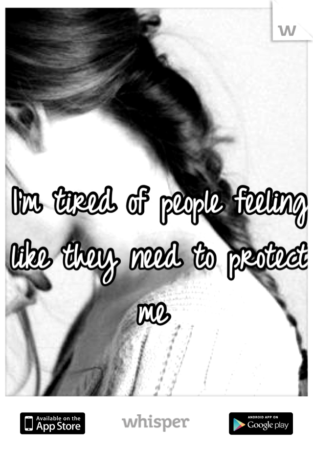 I'm tired of people feeling like they need to protect me