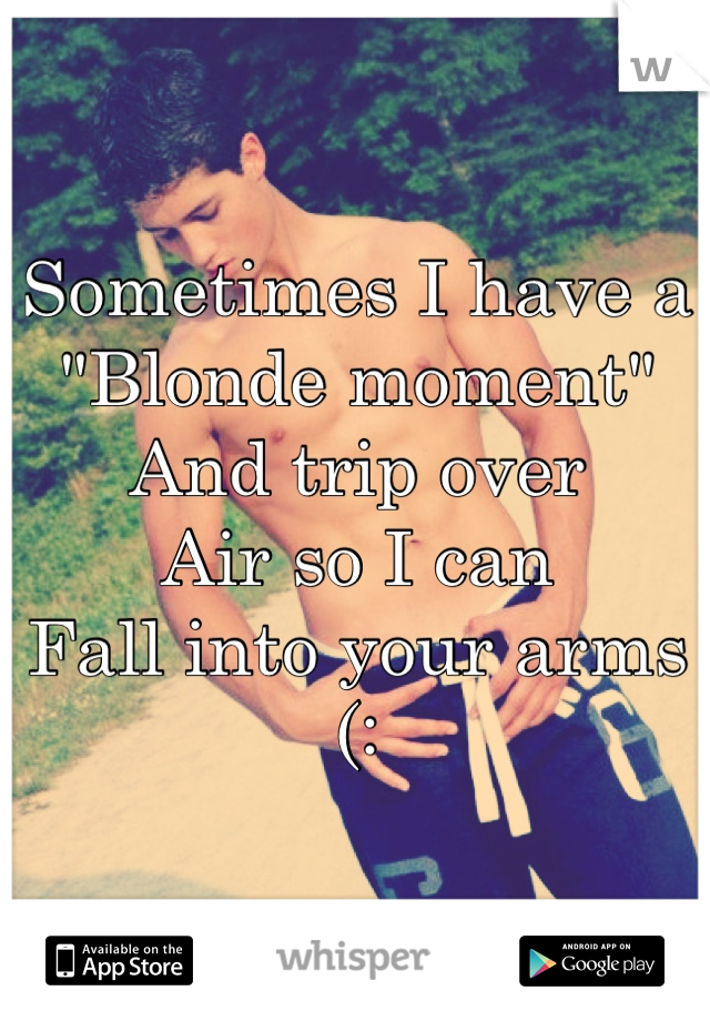 """Sometimes I have a  """"Blonde moment"""" And trip over Air so I can Fall into your arms  (:"""