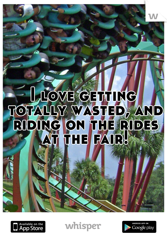 I love getting totally wasted, and riding on the rides at the fair!