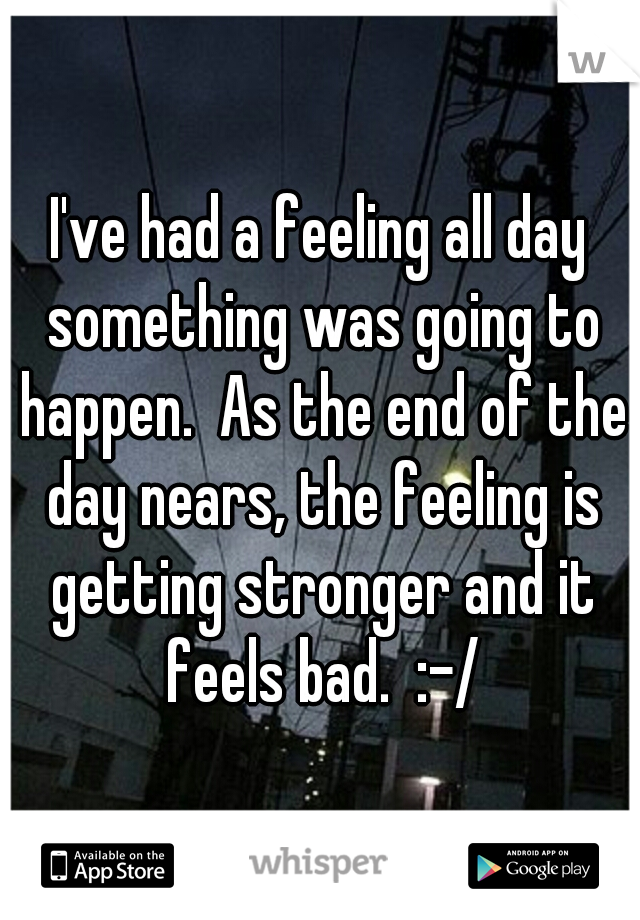 I've had a feeling all day something was going to happen.  As the end of the day nears, the feeling is getting stronger and it feels bad.  :-/