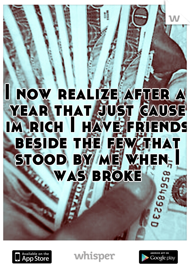 I now realize after a year that just cause im rich I have friends beside the few that stood by me when I was broke