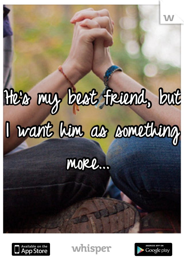 He's my best friend, but I want him as something more...
