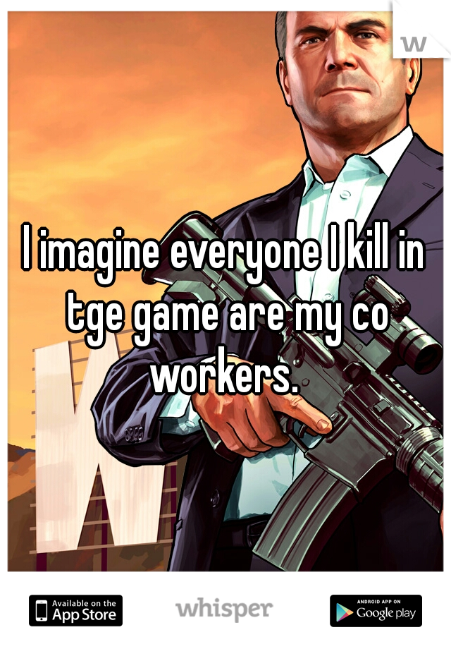 I imagine everyone I kill in tge game are my co workers.