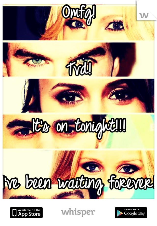 Omfg!   Tvd!   It's on tonight!!!   I've been waiting forever!