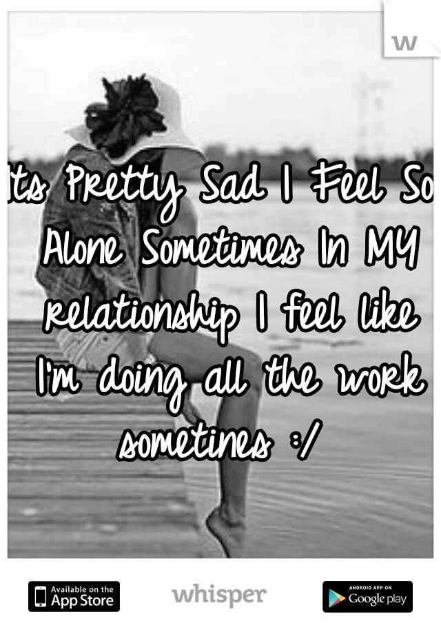 Its Pretty Sad I Feel So Alone Sometimes In MY relationship I feel like I'm doing all the work sometines :/