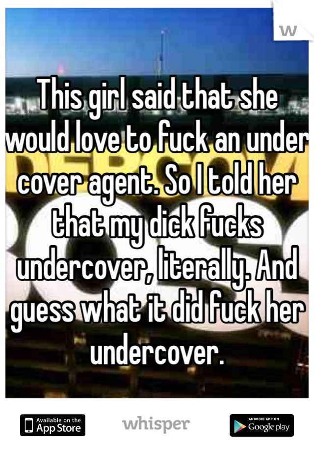 This girl said that she would love to fuck an under cover agent. So I told her that my dick fucks undercover, literally. And guess what it did fuck her undercover.