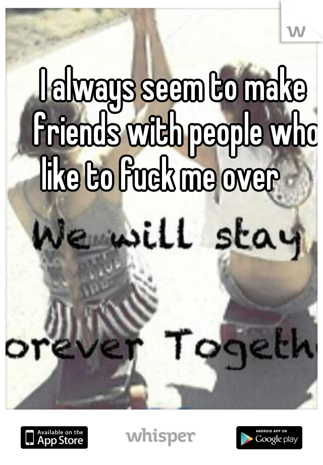 I always seem to make friends with people who like to fuck me over