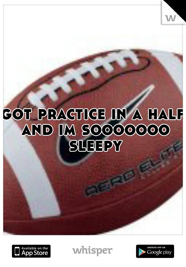 got practice in a half and im sooooooo sleepy