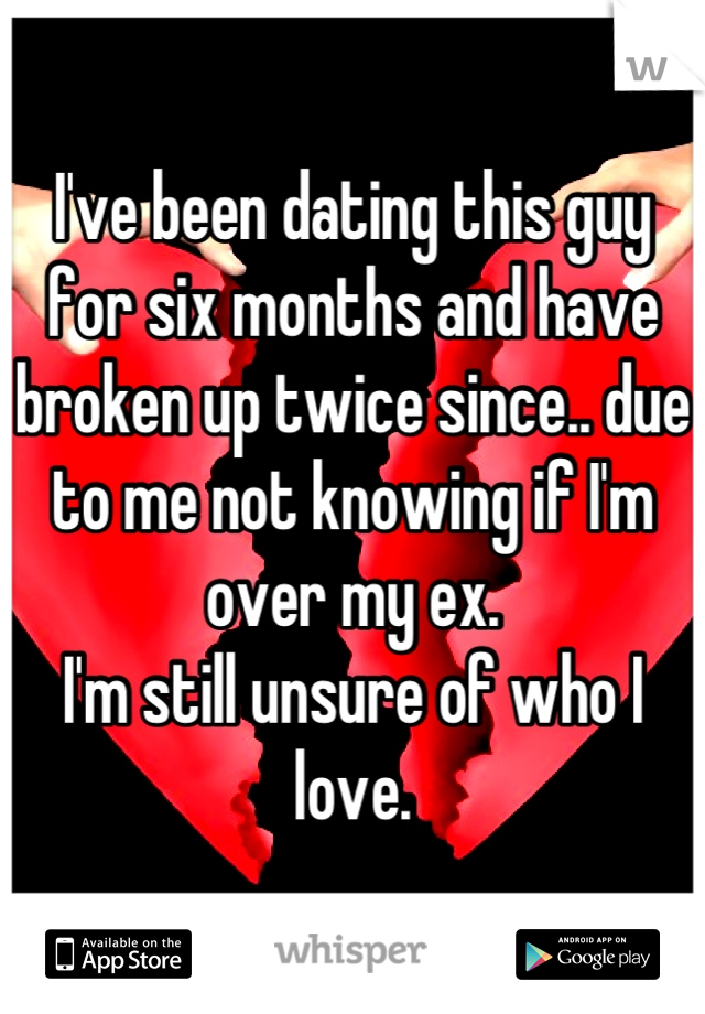 I've been dating this guy for six months and have broken up twice since.. due to me not knowing if I'm over my ex.  I'm still unsure of who I love.