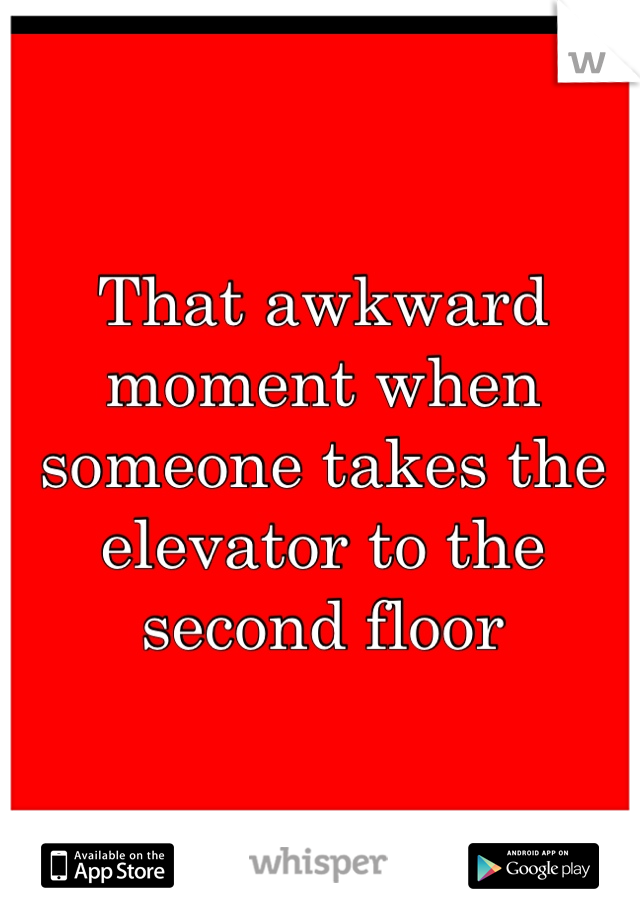 That awkward moment when someone takes the elevator to the second floor
