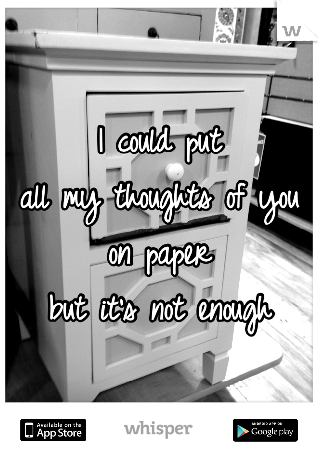 I could put  all my thoughts of you on paper but it's not enough