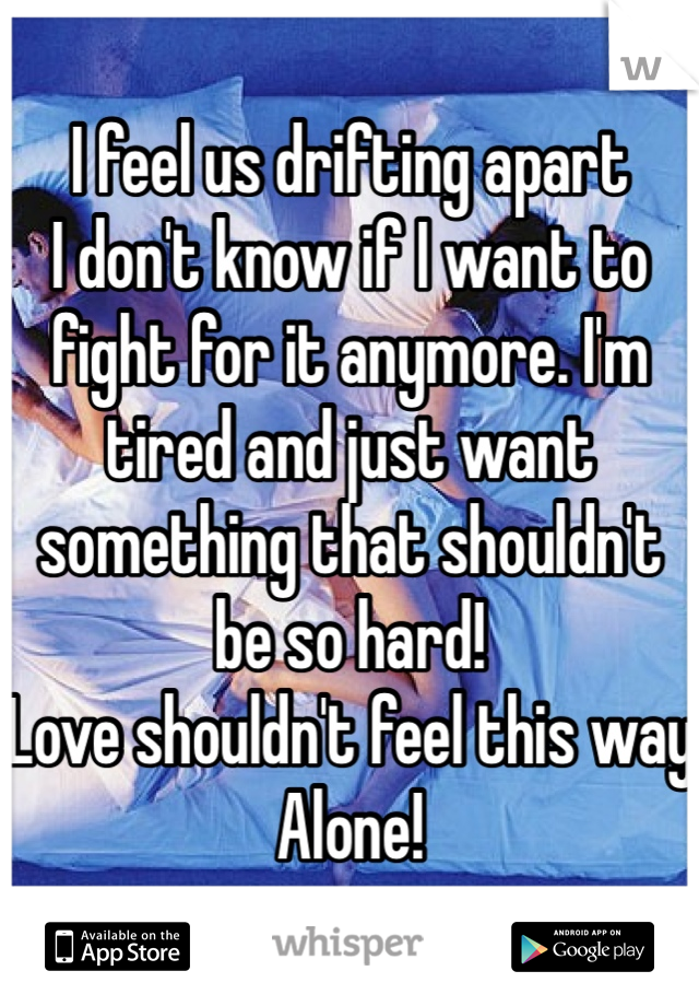 I feel us drifting apart I don't know if I want to fight for it anymore. I'm tired and just want something that shouldn't be so hard! Love shouldn't feel this way Alone!