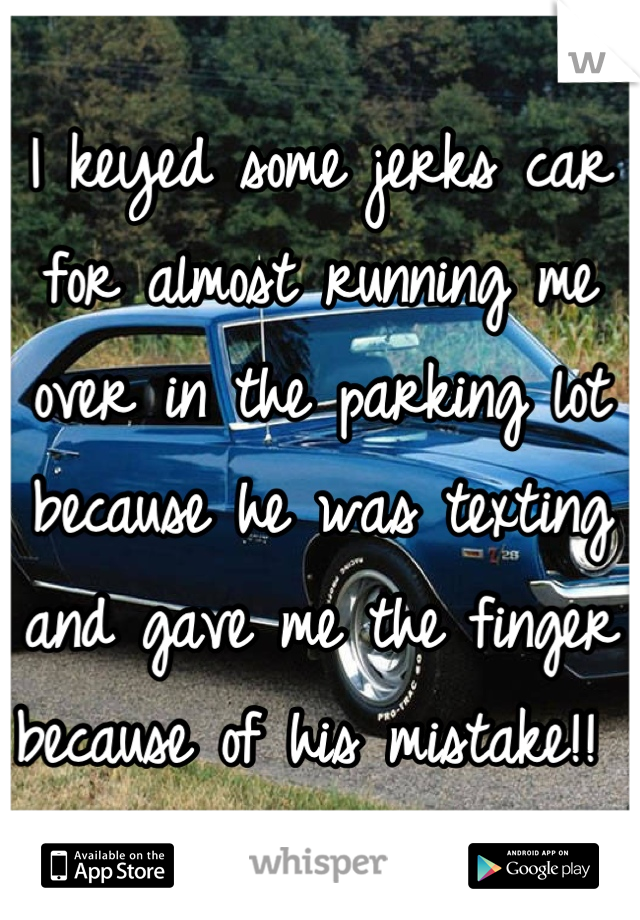 I keyed some jerks car for almost running me over in the parking lot because he was texting and gave me the finger because of his mistake!!