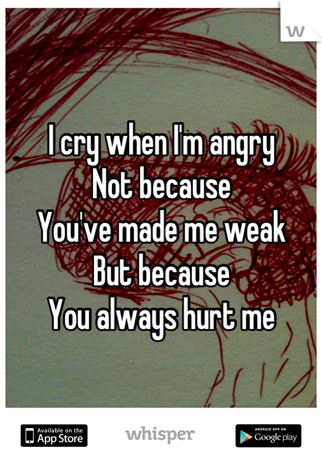 I cry when I'm angry  Not because You've made me weak  But because  You always hurt me