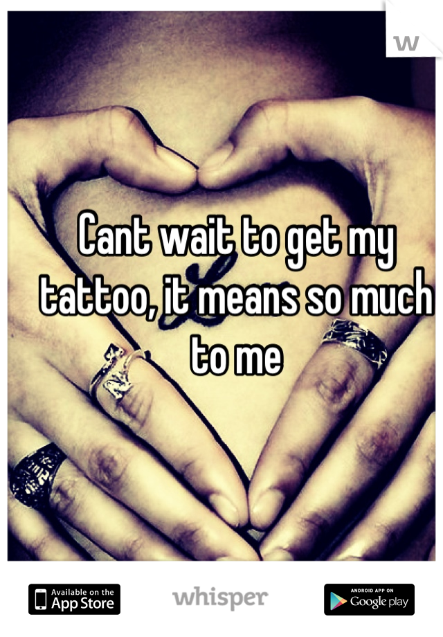 Cant wait to get my tattoo, it means so much to me