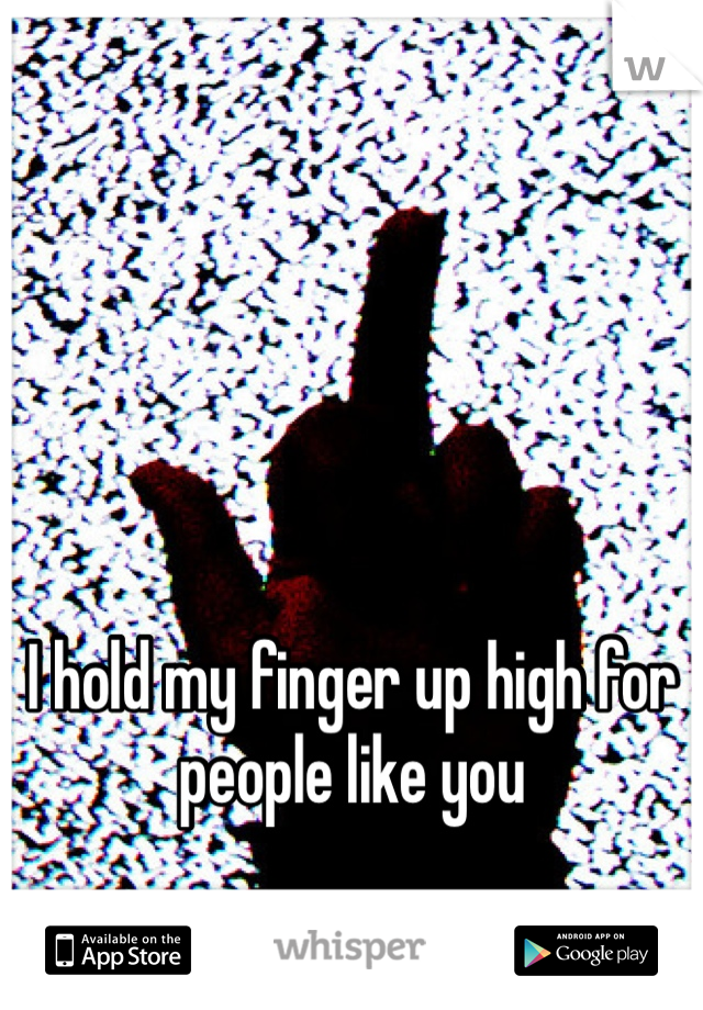 I hold my finger up high for people like you