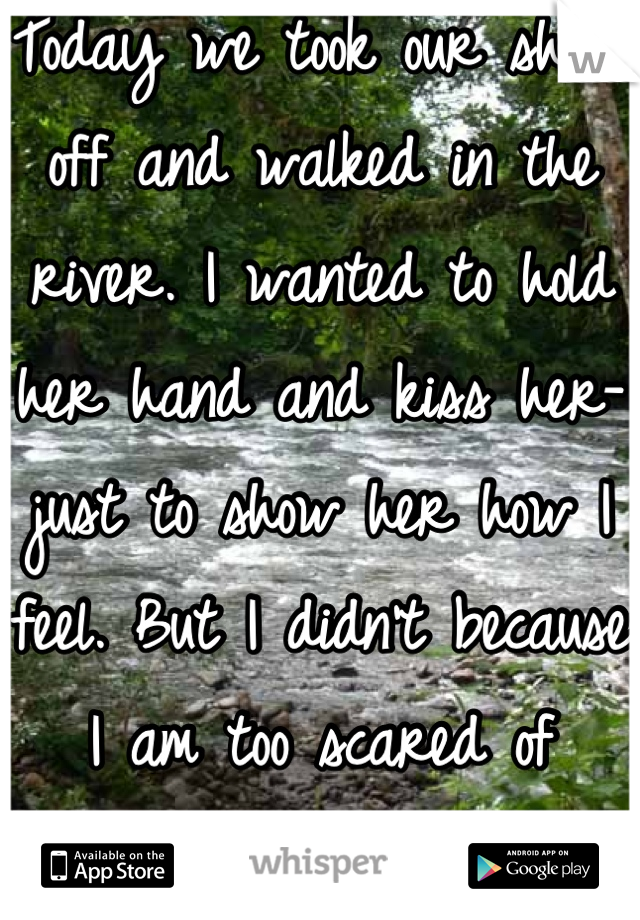 Today we took our shoes off and walked in the river. I wanted to hold her hand and kiss her- just to show her how I feel. But I didn't because I am too scared of rejection..