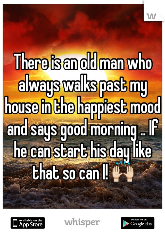 There is an old man who always walks past my house in the happiest mood and says good morning .. If he can start his day like that so can I! 🙌