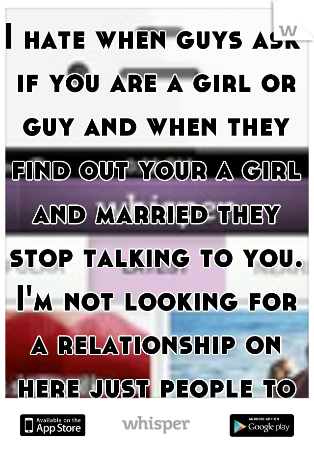 I hate when guys ask if you are a girl or guy and when they find out your a girl and married they stop talking to you. I'm not looking for a relationship on here just people to talk to. >_<