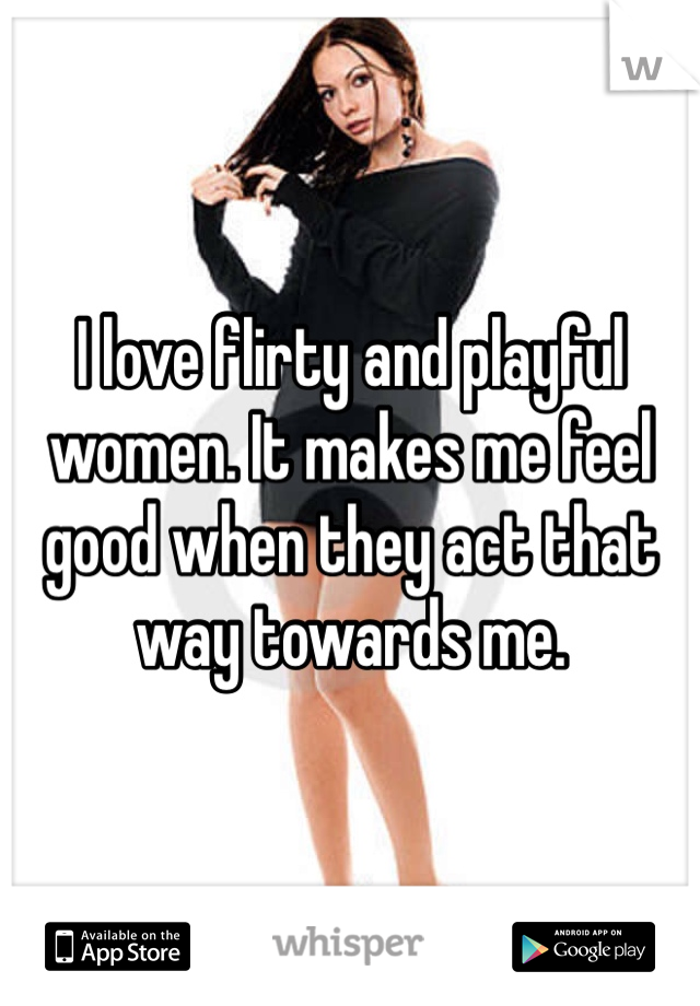 I love flirty and playful women. It makes me feel good when they act that way towards me.