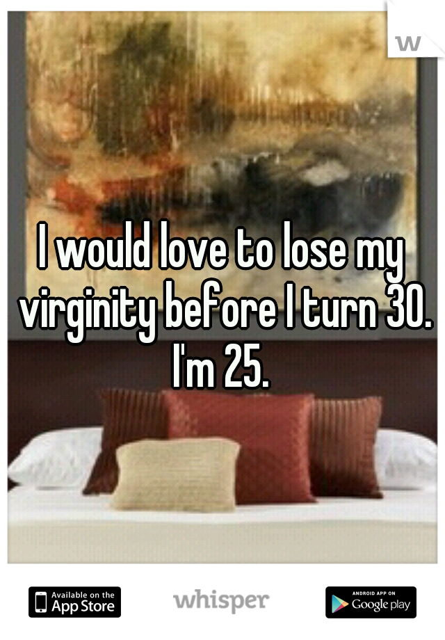 I would love to lose my virginity before I turn 30. I'm 25.