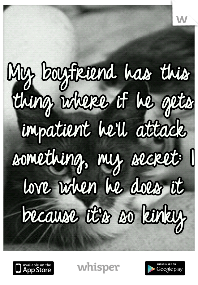 My boyfriend has this thing where if he gets impatient he'll attack something, my secret: I love when he does it because it's so kinky