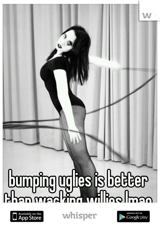 bumping uglies is better than wacking willies lmao