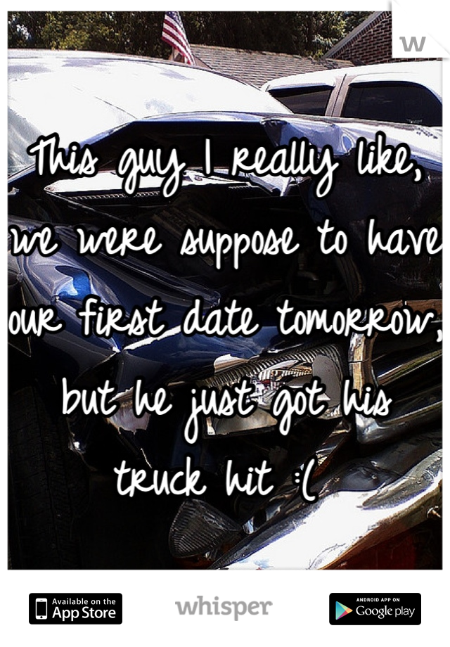 This guy I really like, we were suppose to have our first date tomorrow, but he just got his truck hit :(