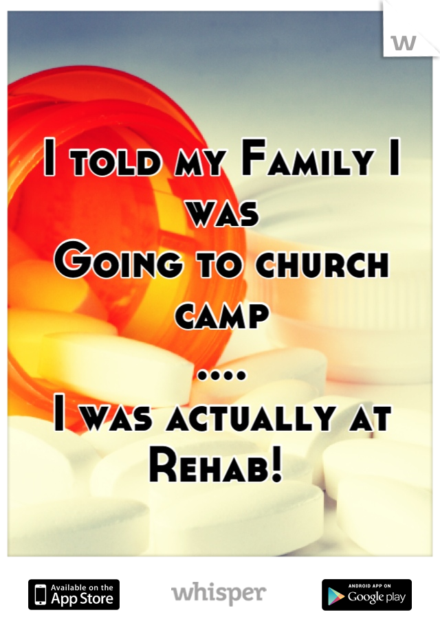 I told my Family I was  Going to church camp .... I was actually at  Rehab!